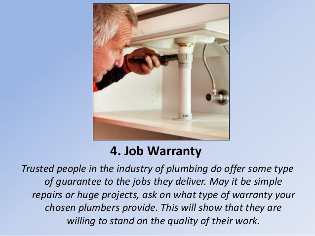 4. Job Warranty Trusted people in the industry of plumbing do offer some type of guarantee to the jobs they deliver. May i...