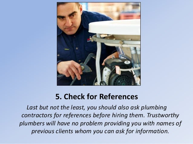 5. Check for References Last but not the least, you should also ask plumbing contractors for references before hiring them...