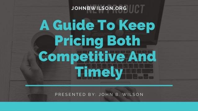 JOHNBWILSON.ORG A Guide To Keep Pricing Both Competitive And Timely P R E S E N T E D B Y : J O H N B . W I L S O N