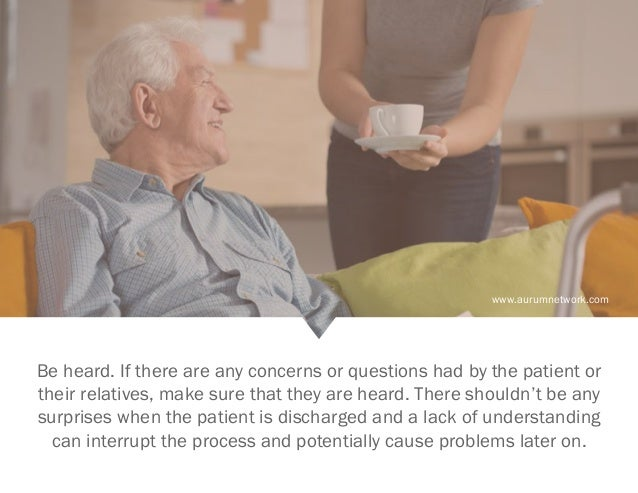 www.aurumnetwork.com Be heard. If there are any concerns or questions had by the patient or their relatives, make sure tha...
