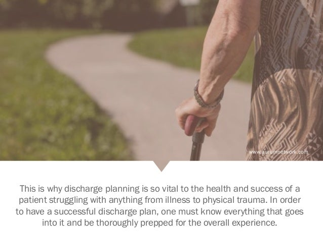 www.aurumnetwork.com This is why discharge planning is so vital to the health and success of a patient struggling with any...