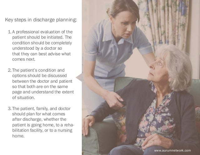 www.aurumnetwork.com Key steps in discharge planning: 1.A professional evaluation of the patient should be initiated. The...