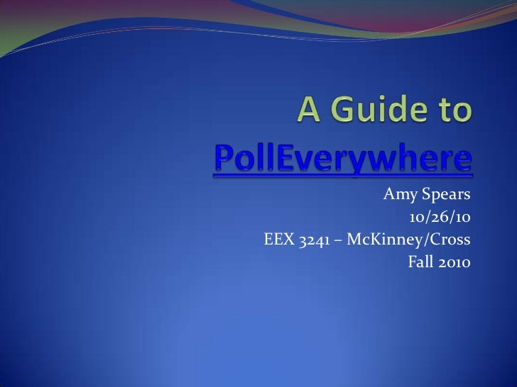 A Guide to PollEverywhere<br />Amy Spears<br />10/26/10<br />EEX 3241 – McKinney/Cross<br />Fall 2010<br />