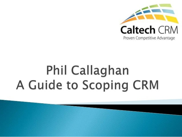    Scoping a CRM project is all about deciding which areas of your    business will be covered by the CRM solution:    ◦ ...