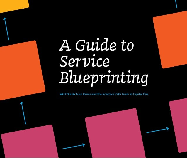 A Guide to Service Blueprinting WRIT TE N BY Nick Remis and the Adaptive Path Team at Capital One