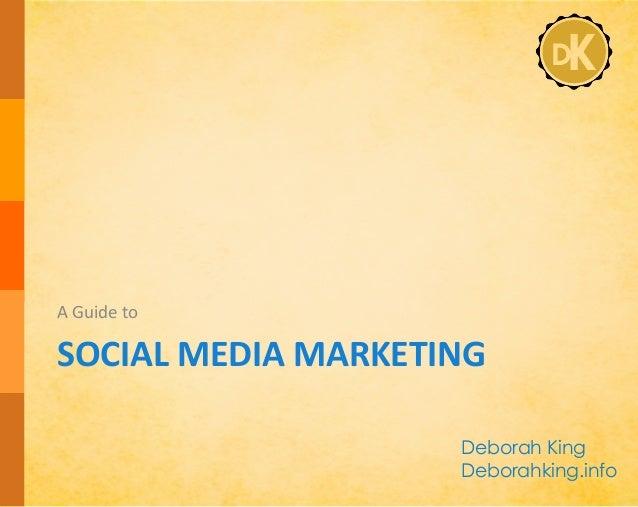 SOCIAL  MEDIA  MARKETING   A  Guide  to   Deborah King Deborahking.info