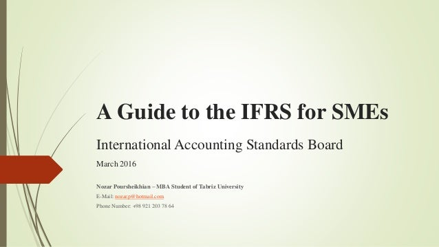 A Guide to the IFRS for SMEs International Accounting Standards Board March 2016 Nozar Poursheikhian – MBA Student of Tabr...