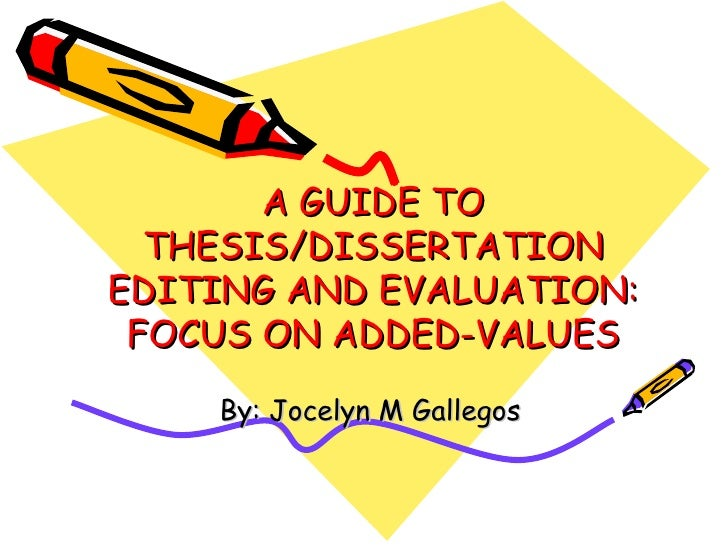 A GUIDE TO  THESIS/DISSERTATIONEDITING AND EVALUATION: FOCUS ON ADDED-VALUES    By: Jocelyn M Gallegos