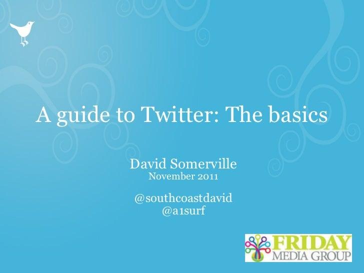 A guide to Twitter: The basics David Somerville November 2011 @southcoastdavid @a1surf