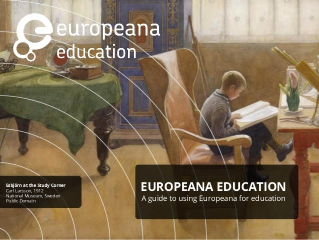 EUROPEANA EDUCATION A guide to using Europeana for education Esbjörn at the Study Corner Carl Larsson, 1912 National Museu...