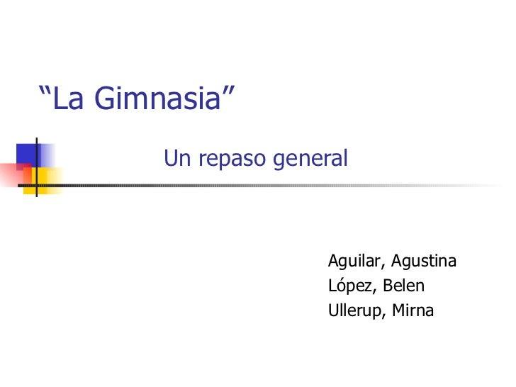 """ La Gimnasia"" Un repaso general Aguilar, Agustina López, Belen Ullerup, Mirna"