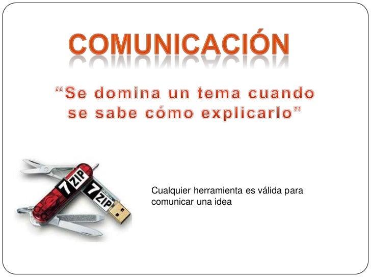 """Comunicación<br />""""Se domina un tema cuando se sabe cómo explicarlo""""<br />Cualquier herramienta es válida para comunicar u..."""