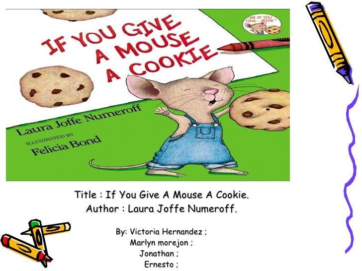 Title : If You Give A Mouse A Cookie. Author : Laura Joffe Numeroff. By: Victoria Hernandez ; Marlyn morejon ; Jonathan ; ...