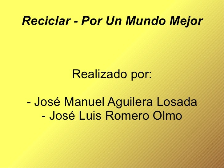 Reciclar - Por Un Mundo Mejor Realizado por: - José Manuel Aguilera Losada - José Luis Romero Olmo