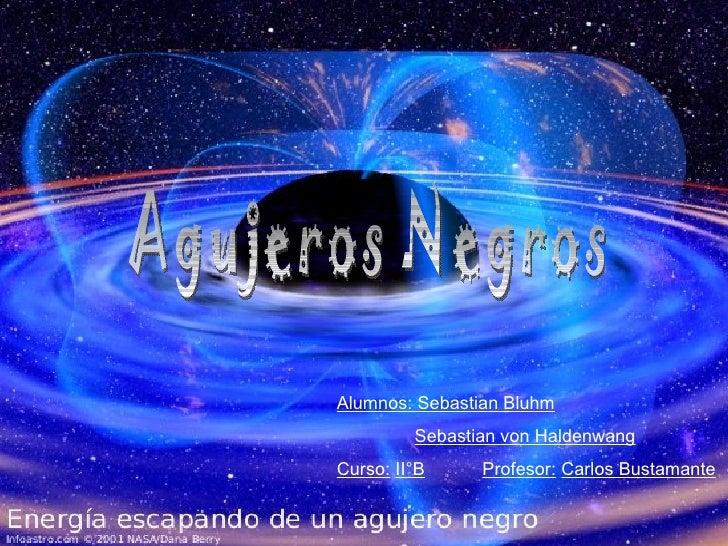 Agujeros Negros Alumnos: Sebastian Bluhm   Sebastian von Haldenwang Curso:   II°B   Profesor:   Carlos Bustamante