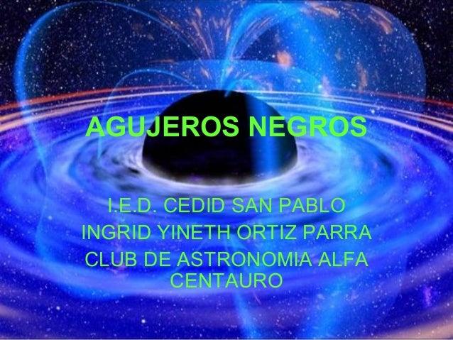 AGUJEROS NEGROS I.E.D. CEDID SAN PABLO INGRID YINETH ORTIZ PARRA CLUB DE ASTRONOMIA ALFA CENTAURO