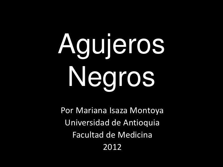 Agujeros NegrosPor Mariana Isaza Montoya Universidad de Antioquia   Facultad de Medicina           2012
