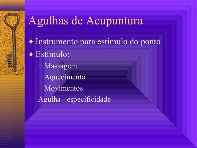 Agulhas de Acupuntura ♦ Instrumento para estímulo do ponto ♦ Estímulo: – Massagem – Aquecimento – Movimentos Agulha - espe...