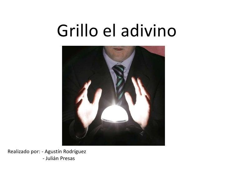 Grillo el adivino<br />Realizado por: - Agustín Rodríguez <br />                           - Julián Presas<br />