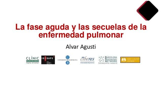 Alvar Agusti La fase aguda y las secuelas de la enfermedad pulmonar