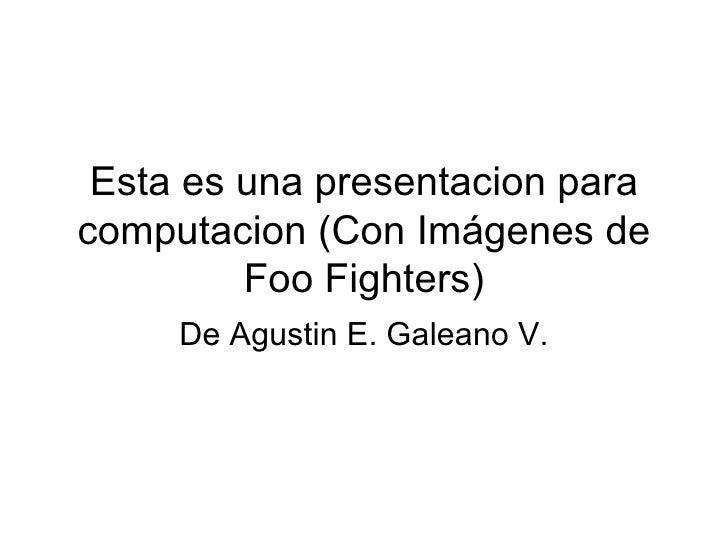 Esta es una presentacion para computacion (Con Imágenes de Foo Fighters) De Agustin E. Galeano V.