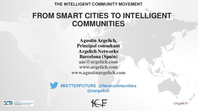 THE INTELLIGENT COMMUNITY MOVEMENT FROM SMART CITIES TO INTELLIGENT COMMUNITIES #BETTERFUTURE @Newcommunities @aargelich A...