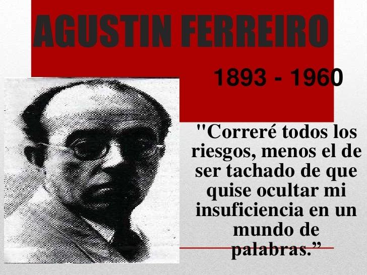 """AGUSTIN FERREIRO          1893 - 1960         """"Correré todos los        riesgos, menos el de        ser tachado de que    ..."""
