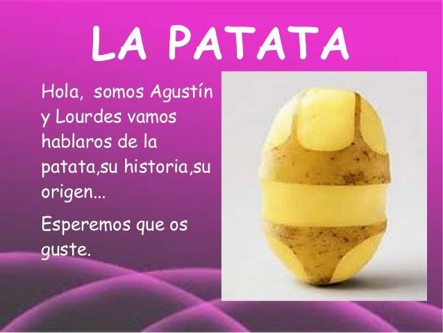 LA PATATAHola, somos Agustíny Lourdes vamoshablaros de lapatata,su historia,suorigen...Esperemos que osguste.