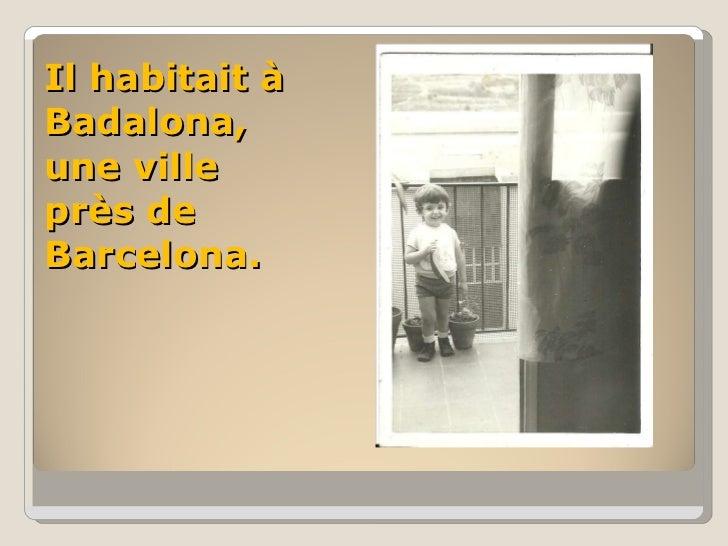 Il habitait à Badalona, une ville près de Barcelona.