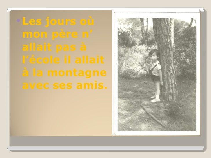 <ul><li>Les jours où mon père n' allait pas à l'école il allait à la montagne avec ses amis.  </li></ul>