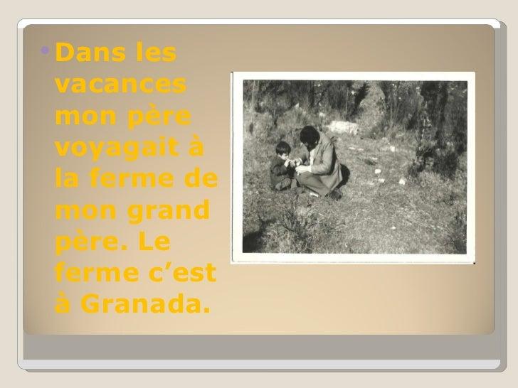 <ul><li>Dans les vacances mon père voyagait à la ferme de mon grand père. Le ferme c'est à Granada. </li></ul>