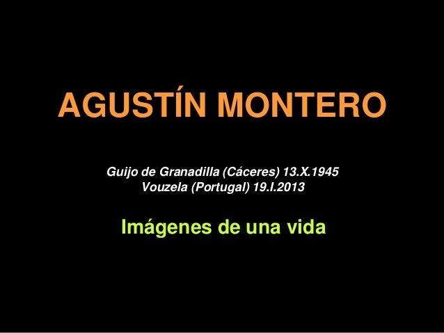 AGUSTÍN MONTERO  Guijo de Granadilla (Cáceres) 13.X.1945        Vouzela (Portugal) 19.I.2013    Imágenes de una vida