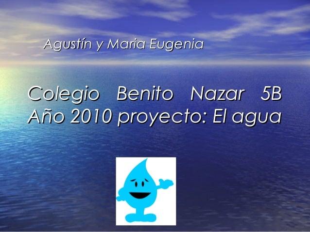 Colegio Benito Nazar 5BColegio Benito Nazar 5B Año 2010 proyecto: El aguaAño 2010 proyecto: El agua Agustín y Maria Eugeni...