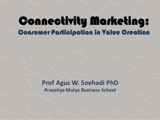 Connectivity Marketing:Consumer Participation in Value Creation       Prof Agus W. Soehadi PhD       Prasetiya Mulya Busin...