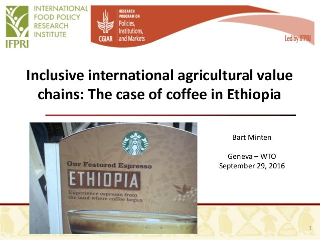 Inclusive international agricultural value chains: The case of coffee in Ethiopia Bart Minten Geneva – WTO September 29, 2...