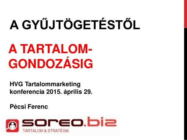 A GYŰJTÖGETÉSTŐL A TARTALOM- GONDOZÁSIG HVG Tartalommarketing konferencia 2015. április 29. Pécsi Ferenc