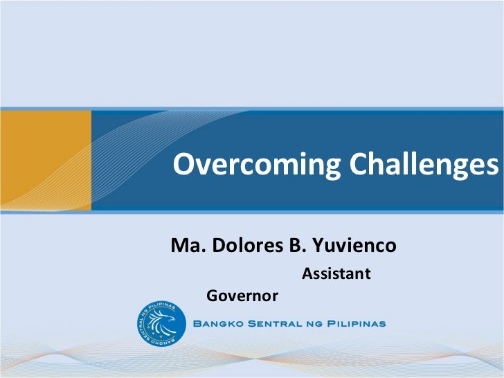 Overcoming ChallengesMa. Dolores B. Yuvienco              Assistant   Governor