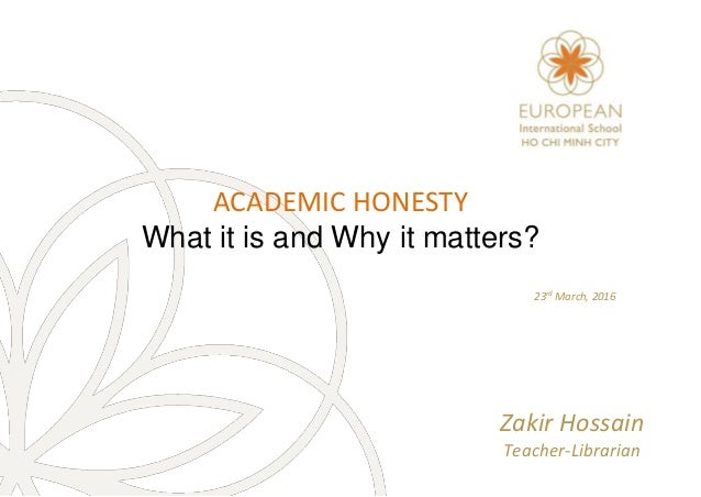 ACADEMIC HONESTY What it is and Why it matters? 23rd March, 2016 Zakir Hossain Teacher-Librarian
