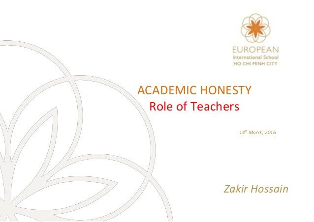 ACADEMIC HONESTY Role of Teachers 14th March, 2016 Zakir Hossain