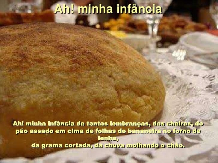 Ah! minha infância     Ah! minha infância de tantas lembranças, dos cheiros, do  pão assado em cima de folhas de bananeira...