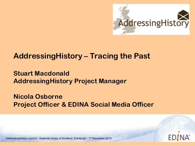 AddressingHistory – Tracing the Past Stuart Macdonald AddressingHistory Project Manager Nicola Osborne Project Officer & E...