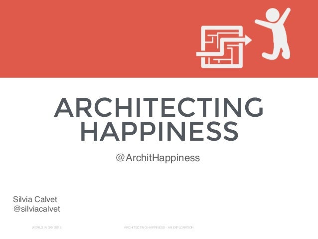 ARCHITECTING HAPPINESS WORLD IA DAY 2015 ARCHITECTING HAPPINESS - AN EXPLORATION Silvia Calvet @silviacalvet @ArchitHappin...