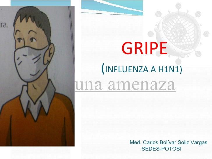 GRIPE ( INFLUENZA A H1N1)   una amenaza Med. Carlos Bolívar Soliz Vargas    SEDES-POTOSI