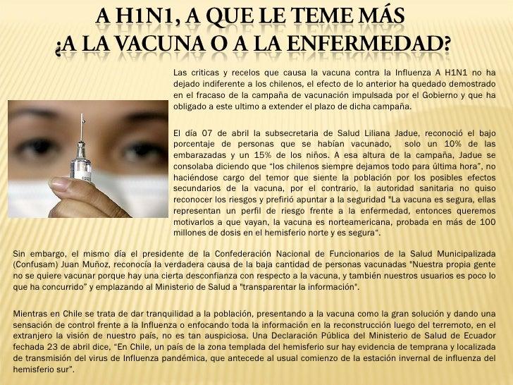 Las criticas y recelos que causa la vacuna contra la Influenza A H1N1 no ha dejado indiferente a los chilenos, el efecto d...