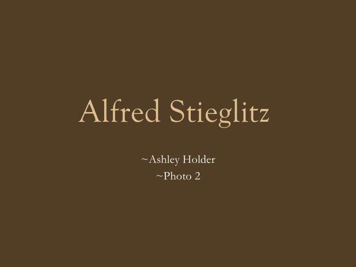 Alfred Stieglitz   ~Ashley Holder ~Photo 2