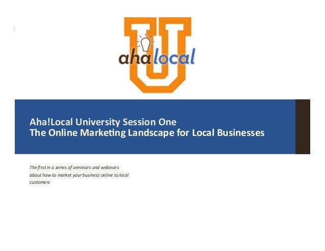 |   Aha!Local  University  Session  One   The  Online  Marke8ng  Landscape  for  Local  Businesses ...