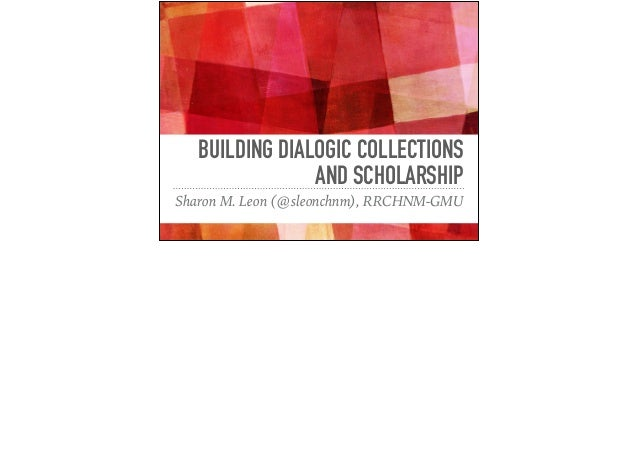BUILDING DIALOGIC COLLECTIONS AND SCHOLARSHIP Sharon M. Leon (@sleonchnm), RRCHNM-GMU