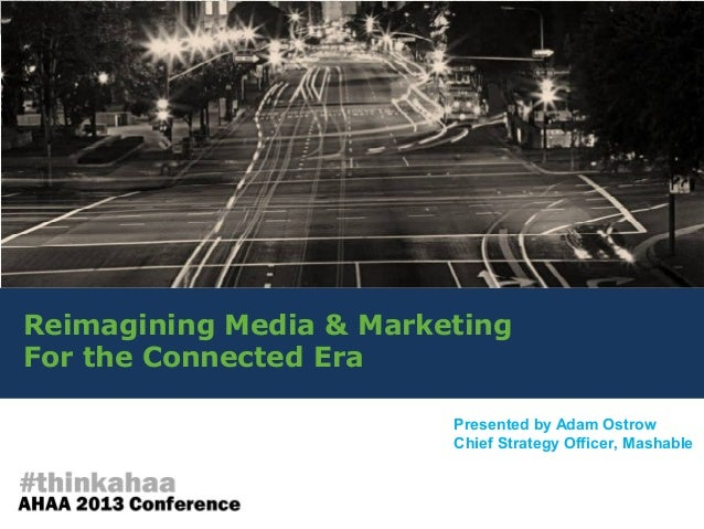 Reimagining Media & MarketingFor the Connected EraPresented by Adam OstrowChief Strategy Officer, Mashable