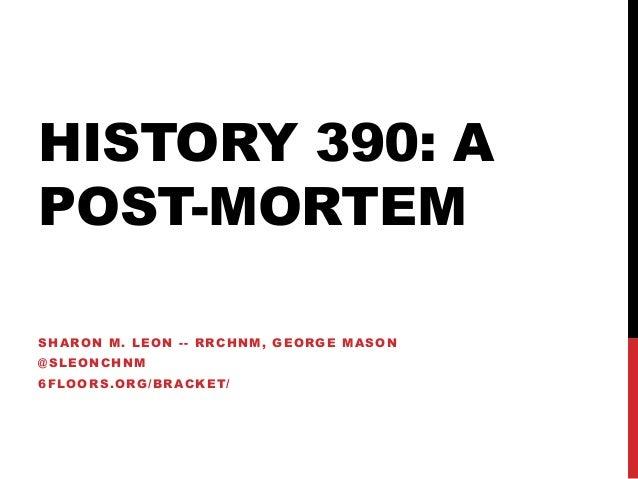 HISTORY 390: A POST-MORTEM SHARON M. LEON -- RRCHNM, GEORGE MASON @SLEONCHNM  6FLOORS.ORG/BRACKET/