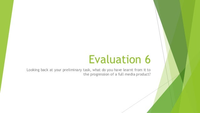 Evaluation 6 Looking back at your preliminary task, what do you have learnt from it to the progression of a full media pro...